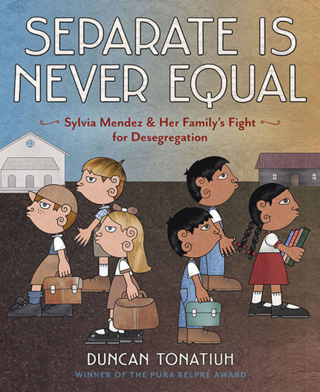 Separate Is Never Equal: Sylvia Mendez & Her Family's Fight for Desegregation, by Duncan Tonatiuh