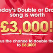 Today's Double Or Drop song is worth £3,000... or could win you double that amount!