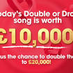 When you hear the Double or Drop song today you could win £10,000