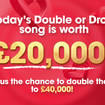 Today's Double Or Drop song is worth £20,000... or could win you double that amount!