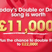 Today's Double or Drop song is worth £11,000!